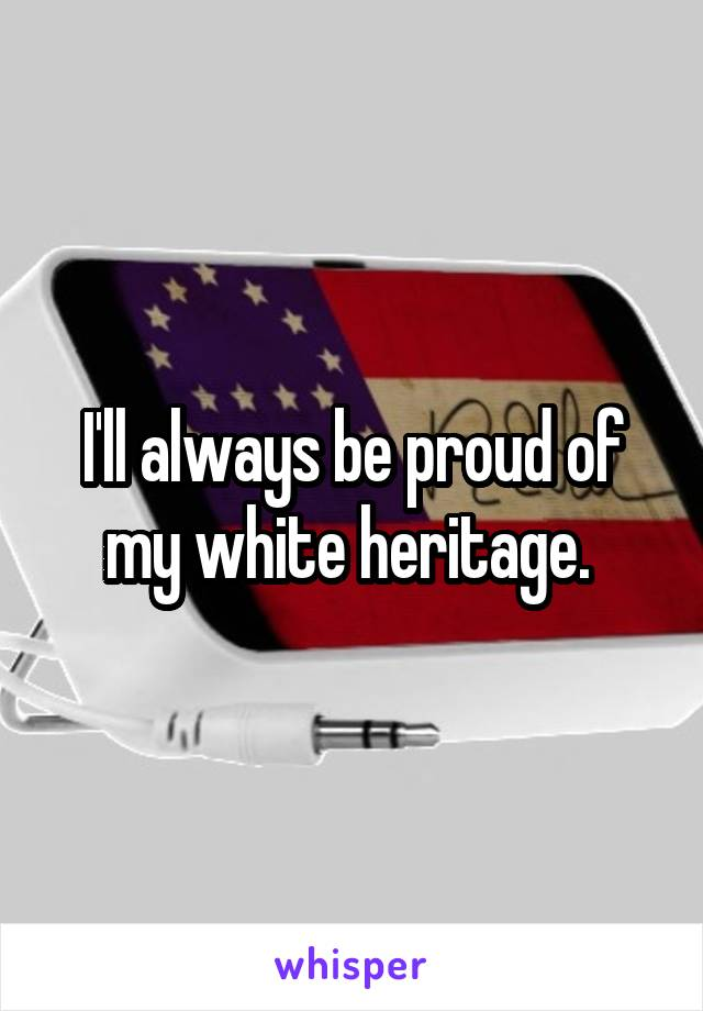 I'll always be proud of my white heritage.