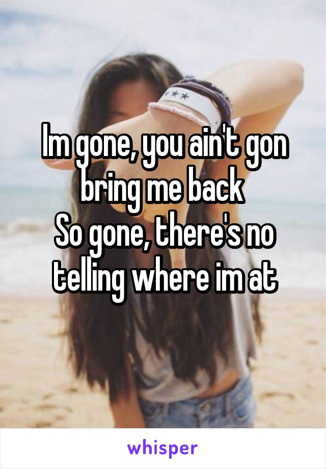 Im gone, you ain't gon bring me back  So gone, there's no telling where im at
