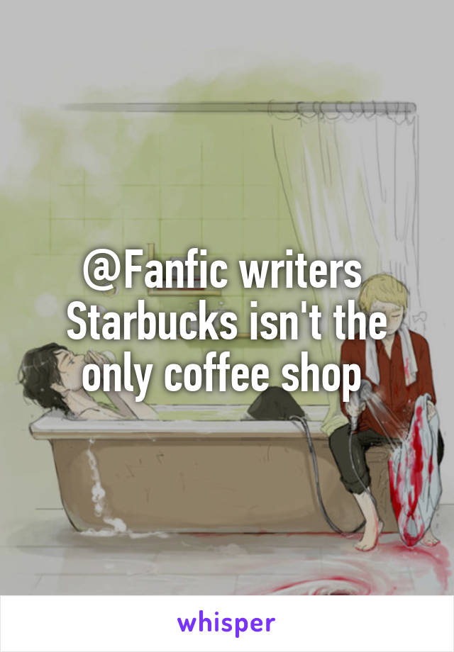 @Fanfic writers  Starbucks isn't the only coffee shop