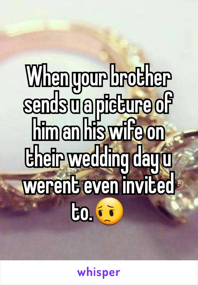 When your brother sends u a picture of him an his wife on their wedding day u werent even invited to.😔