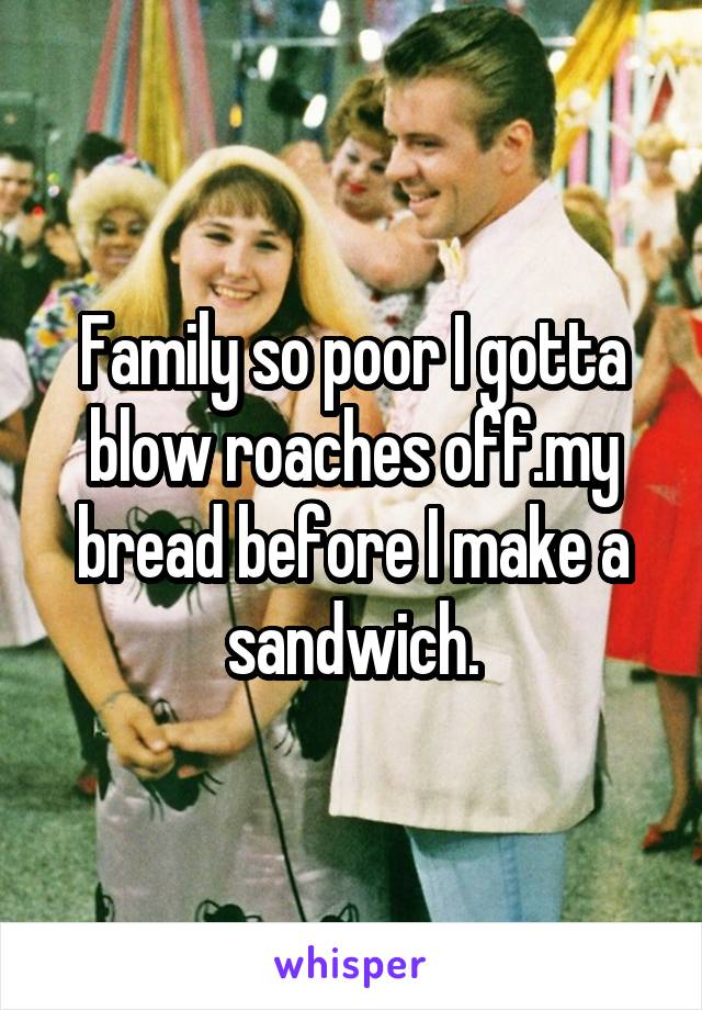 Family so poor I gotta blow roaches off.my bread before I make a sandwich.