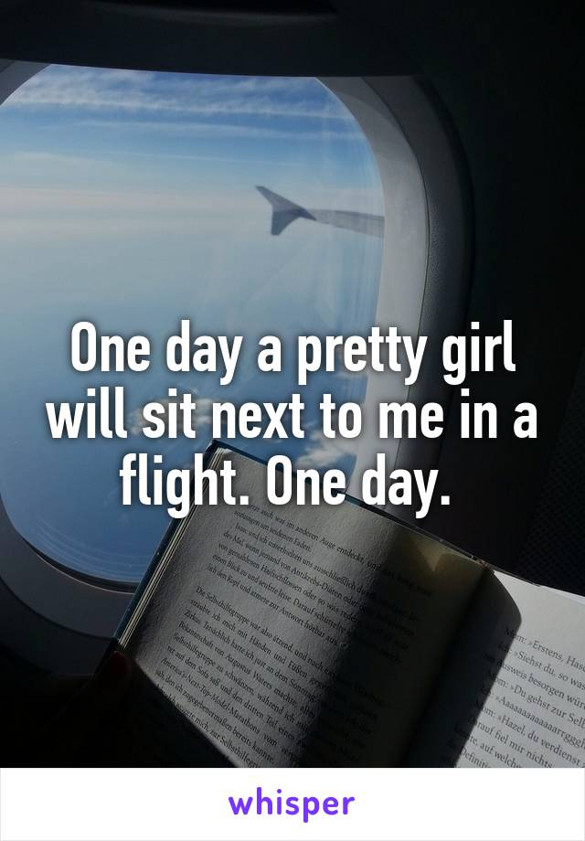 One day a pretty girl will sit next to me in a flight. One day.