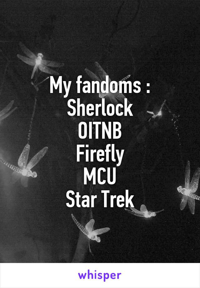 My fandoms : Sherlock OITNB Firefly MCU Star Trek