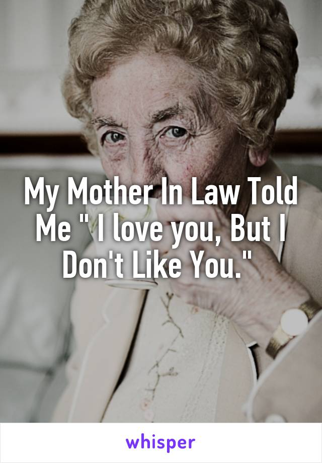 """My Mother In Law Told Me """" I love you, But I Don't Like You."""""""