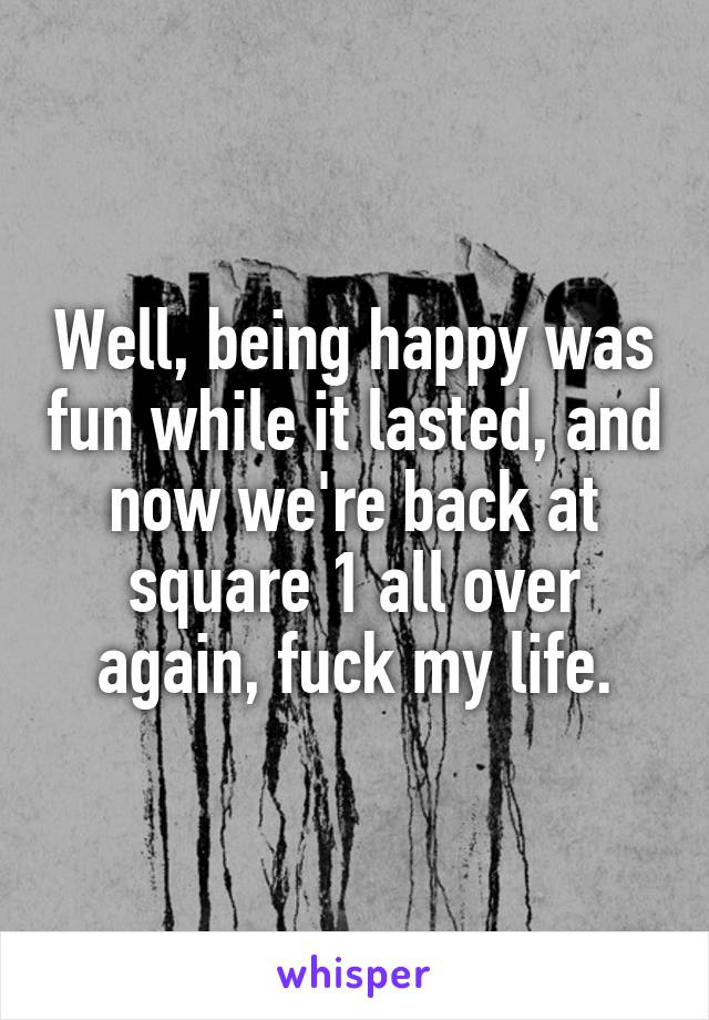 Well, being happy was fun while it lasted, and now we're back at square 1 all over again, fuck my life.