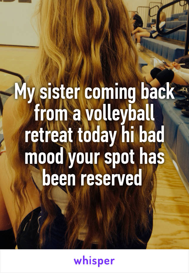 My sister coming back from a volleyball retreat today hi bad mood your spot has been reserved