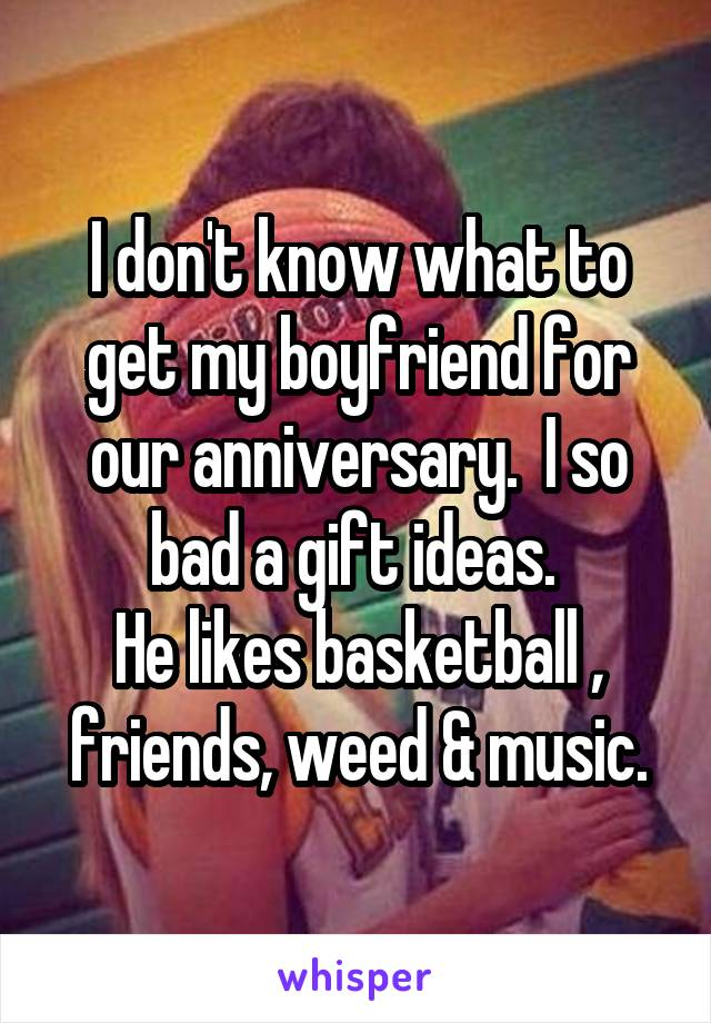 I don't know what to get my boyfriend for our anniversary.  I so bad a gift ideas.  He likes basketball , friends, weed & music.