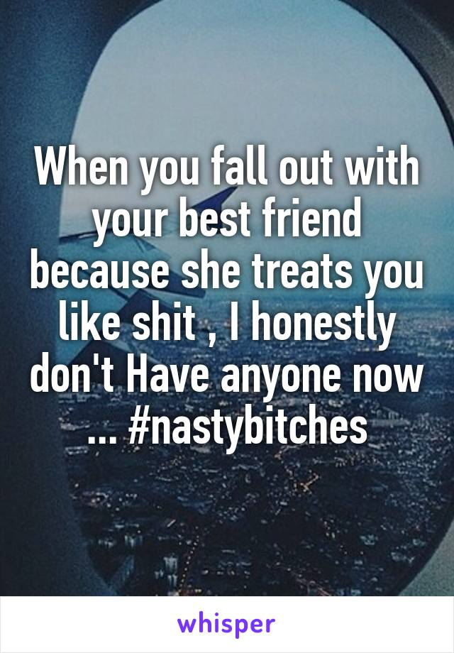 When you fall out with your best friend because she treats you like shit , I honestly don't Have anyone now ... #nastybitches