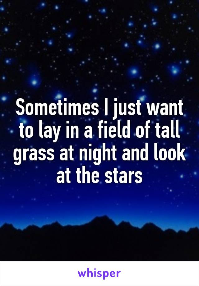 Sometimes I just want to lay in a field of tall grass at night and look at the stars