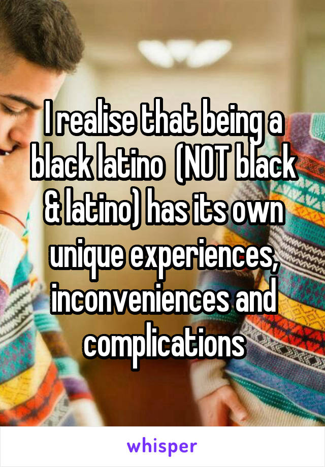 I realise that being a black latino  (NOT black & latino) has its own unique experiences, inconveniences and complications