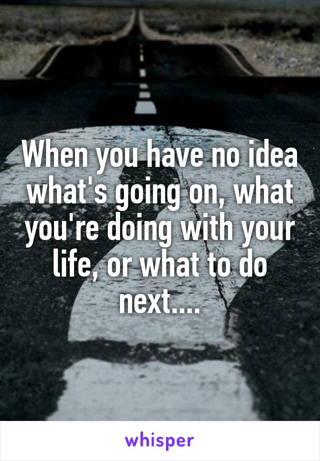 When you have no idea what's going on, what you're doing with your life, or what to do next....