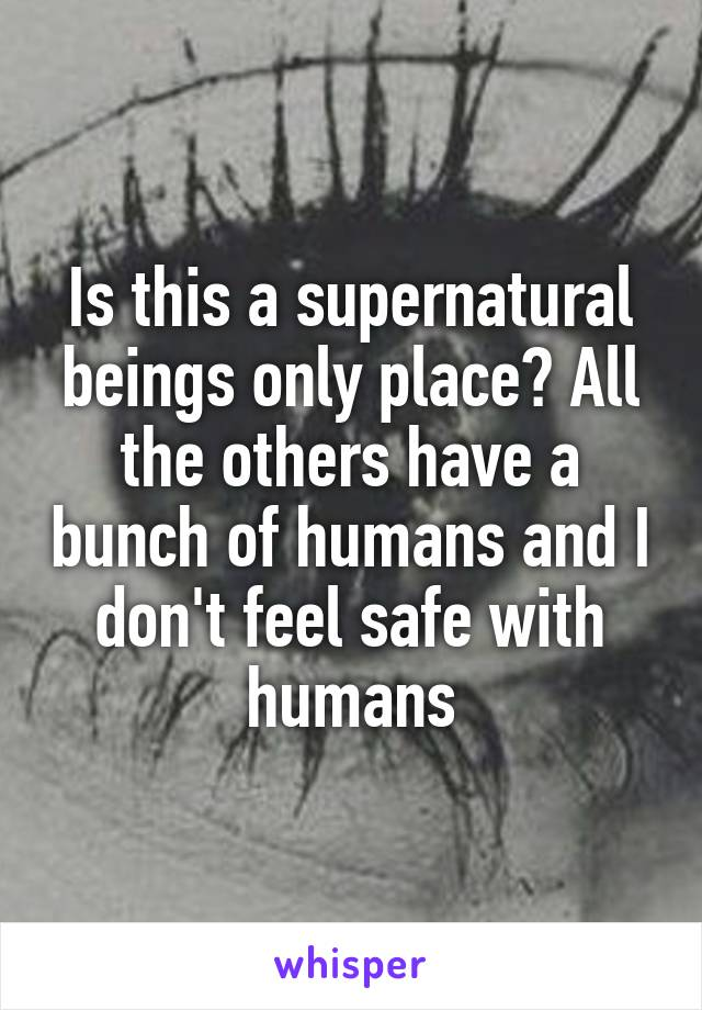 Is this a supernatural beings only place? All the others have a bunch of humans and I don't feel safe with humans