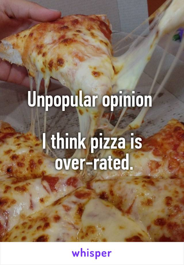 Unpopular opinion   I think pizza is  over-rated.