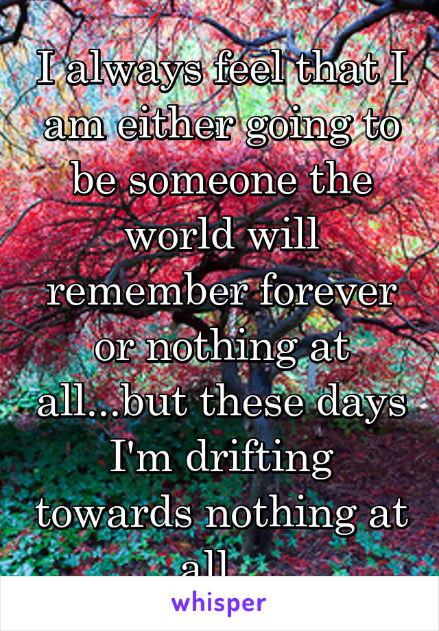 I always feel that I am either going to be someone the world will remember forever or nothing at all...but these days I'm drifting towards nothing at all...