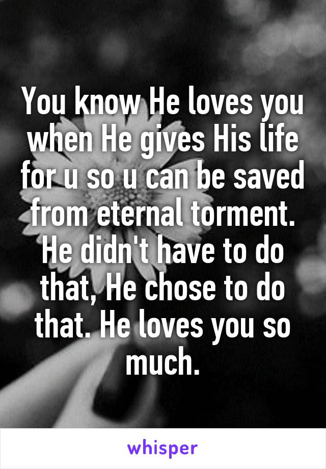 You know He loves you when He gives His life for u so u can be saved from eternal torment. He didn't have to do that, He chose to do that. He loves you so much.