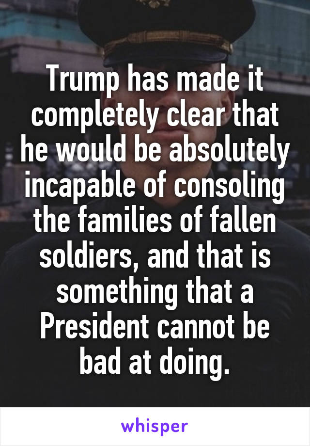 Trump has made it completely clear that he would be absolutely incapable of consoling the families of fallen soldiers, and that is something that a President cannot be bad at doing.
