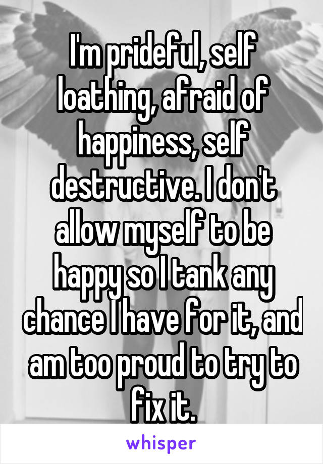 I'm prideful, self loathing, afraid of happiness, self destructive. I don't allow myself to be happy so I tank any chance I have for it, and am too proud to try to fix it.