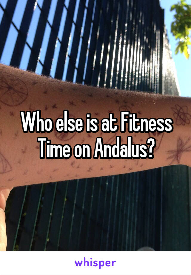 Who else is at Fitness Time on Andalus?
