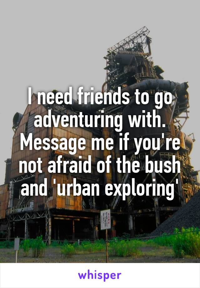 I need friends to go adventuring with. Message me if you're not afraid of the bush and 'urban exploring'