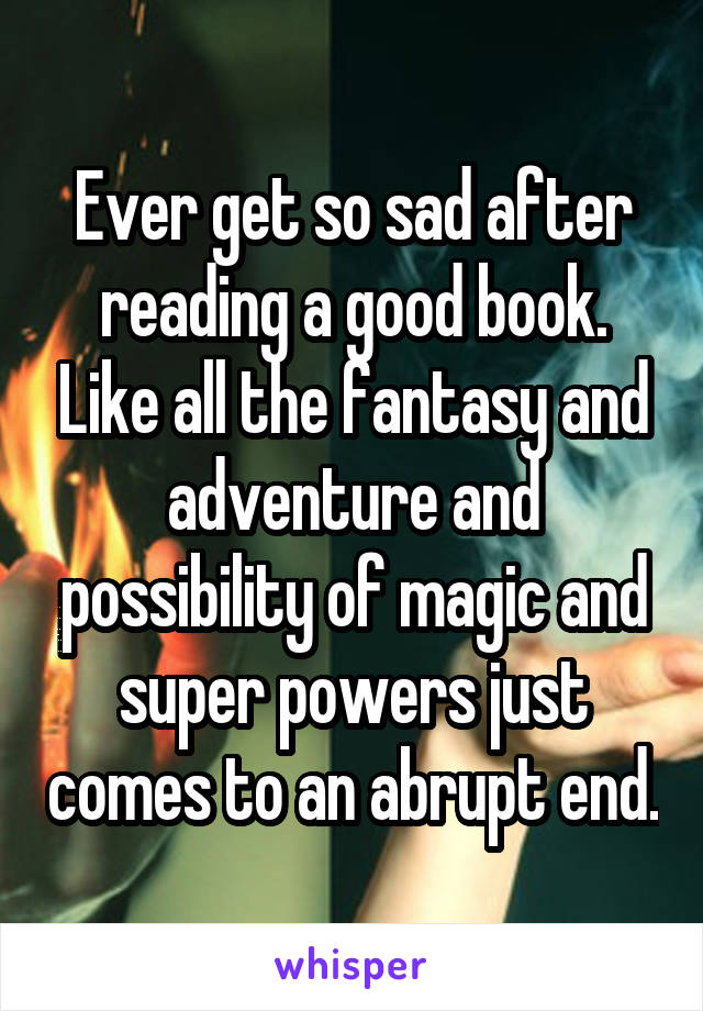 Ever get so sad after reading a good book. Like all the fantasy and adventure and possibility of magic and super powers just comes to an abrupt end.