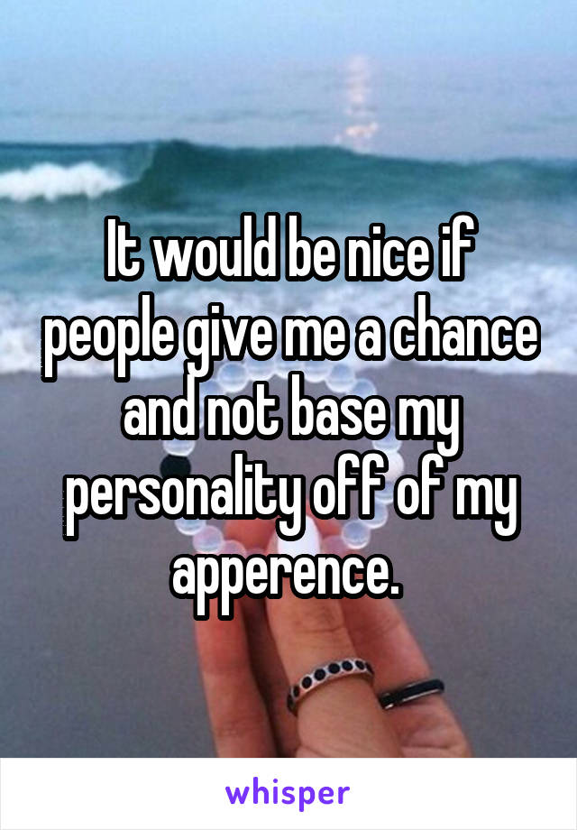 It would be nice if people give me a chance and not base my personality off of my apperence.