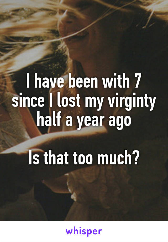 I have been with 7 since I lost my virginty half a year ago  Is that too much?