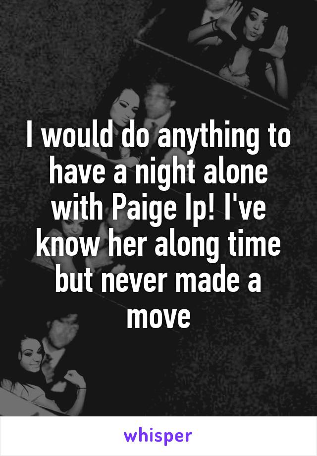 I would do anything to have a night alone with Paige Ip! I've know her along time but never made a move