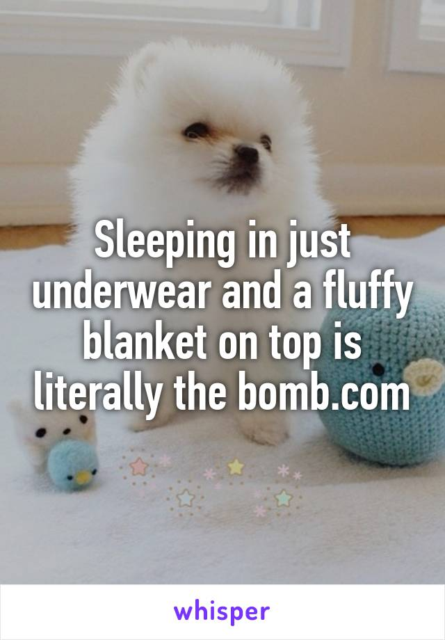 Sleeping in just underwear and a fluffy blanket on top is literally the bomb.com