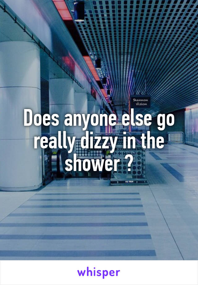 Does anyone else go really dizzy in the shower ?
