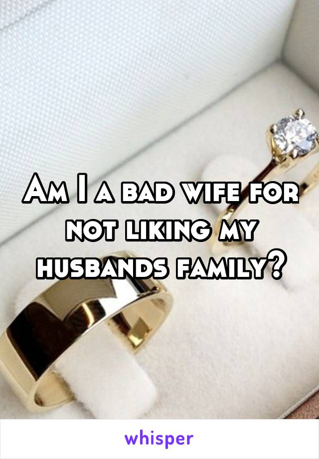 Am I a bad wife for not liking my husbands family?