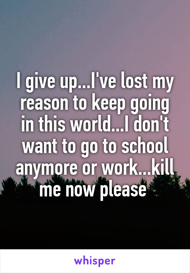 I give up...I've lost my reason to keep going in this world...I don't want to go to school anymore or work...kill me now please