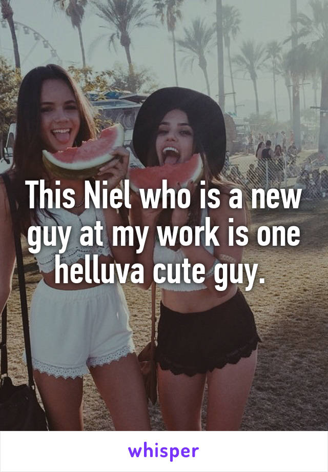 This Niel who is a new guy at my work is one helluva cute guy.