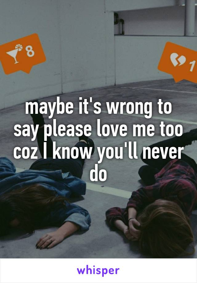 maybe it's wrong to say please love me too coz I know you'll never do