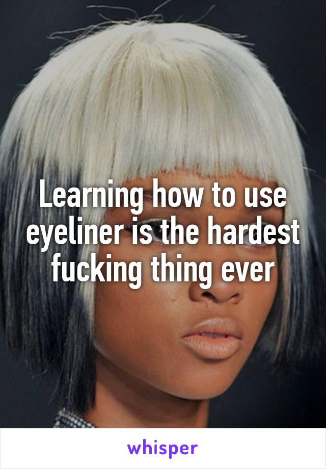 Learning how to use eyeliner is the hardest fucking thing ever