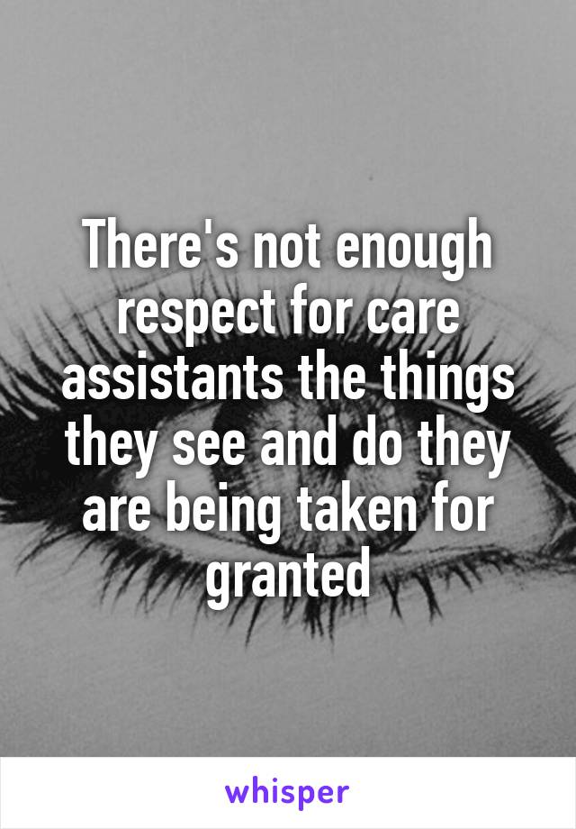 There's not enough respect for care assistants the things they see and do they are being taken for granted