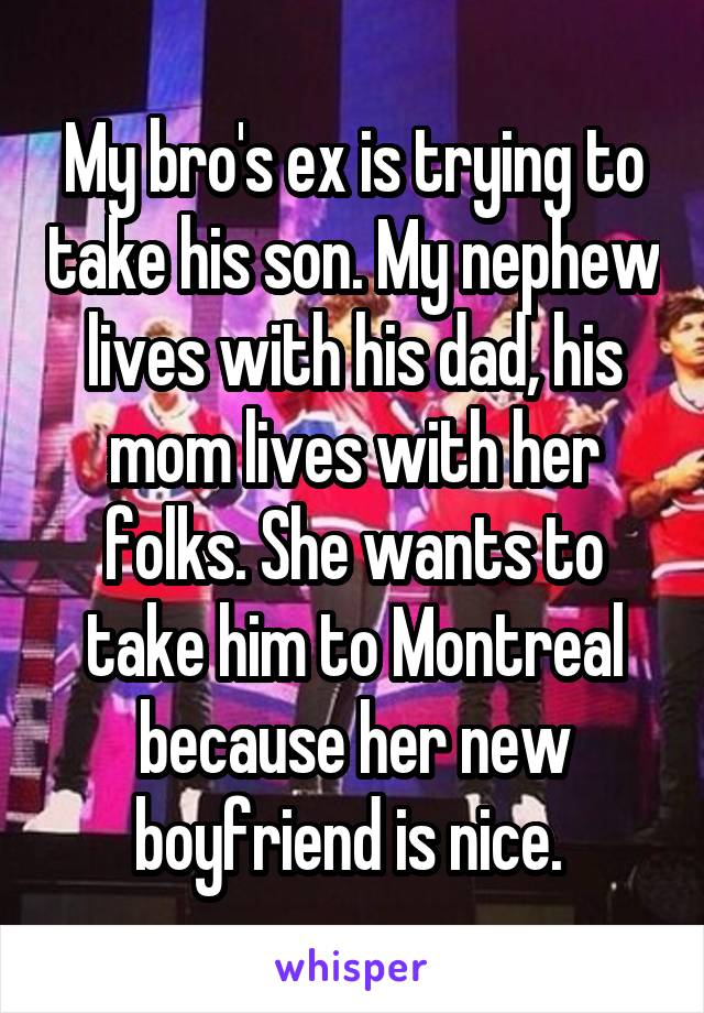 My bro's ex is trying to take his son. My nephew lives with his dad, his mom lives with her folks. She wants to take him to Montreal because her new boyfriend is nice.