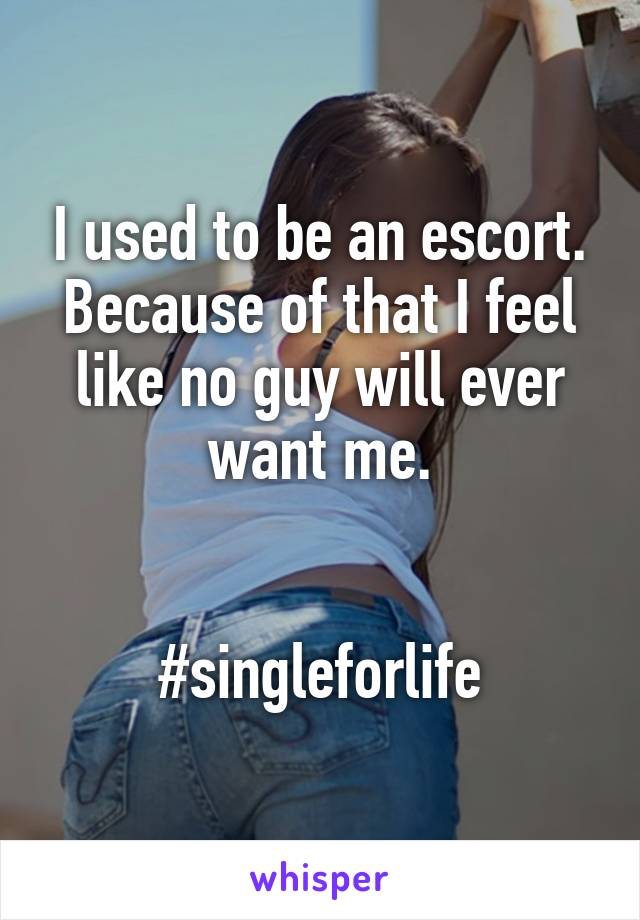 I used to be an escort. Because of that I feel like no guy will ever want me.   #singleforlife