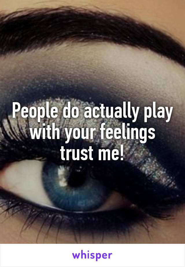 People do actually play with your feelings trust me!