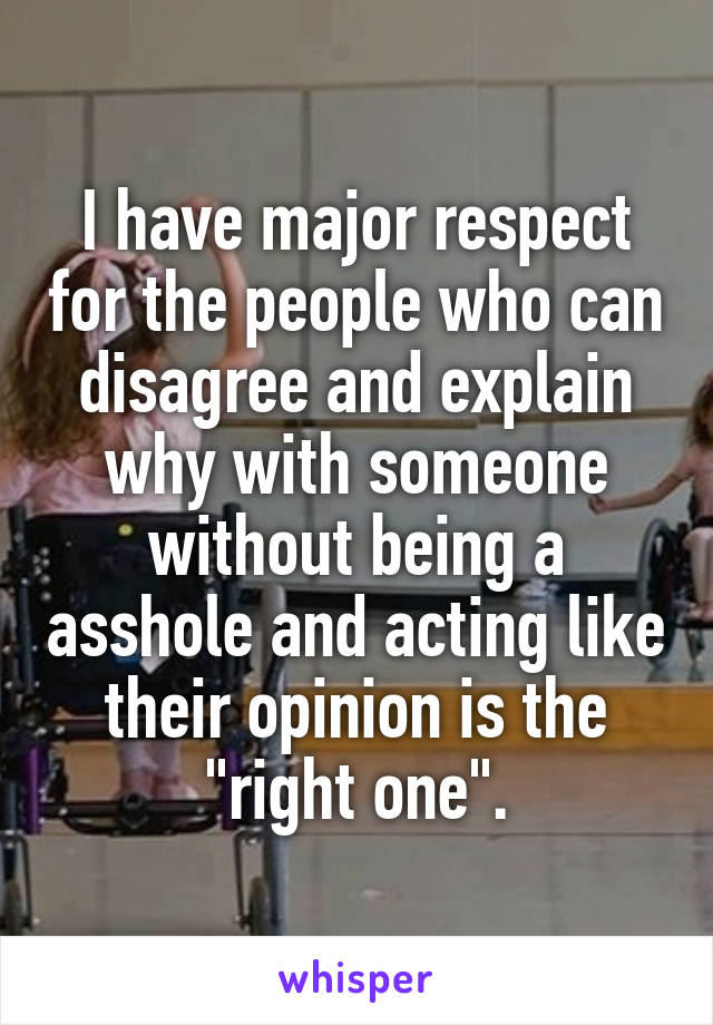 """I have major respect for the people who can disagree and explain why with someone without being a asshole and acting like their opinion is the """"right one""""."""