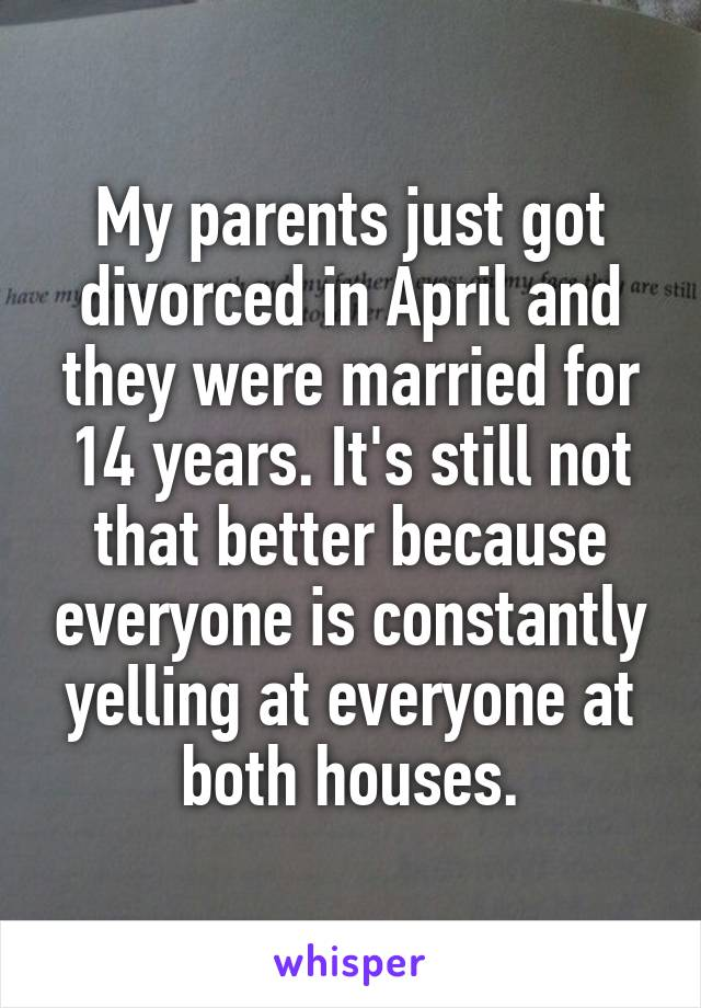 My parents just got divorced in April and they were married for 14 years. It's still not that better because everyone is constantly yelling at everyone at both houses.
