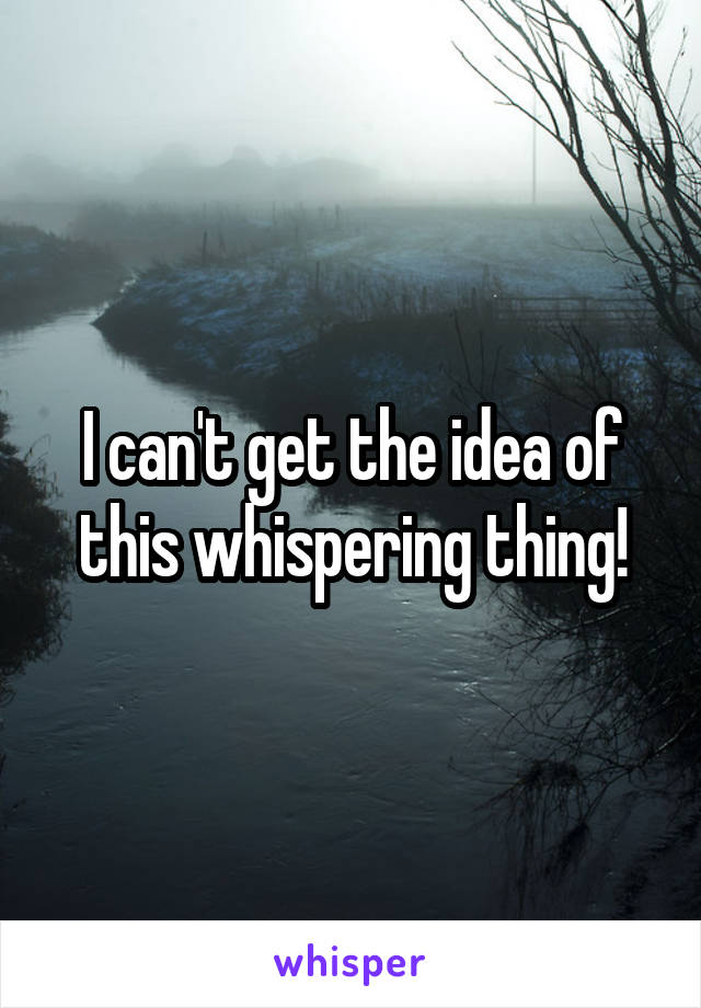 I can't get the idea of this whispering thing!