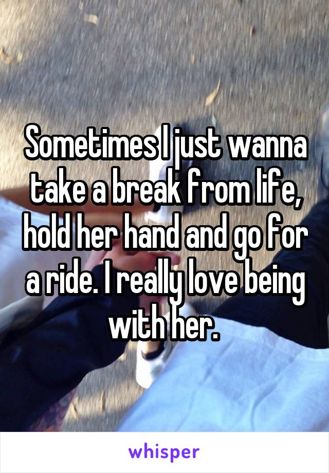 Sometimes I just wanna take a break from life, hold her hand and go for a ride. I really love being with her.