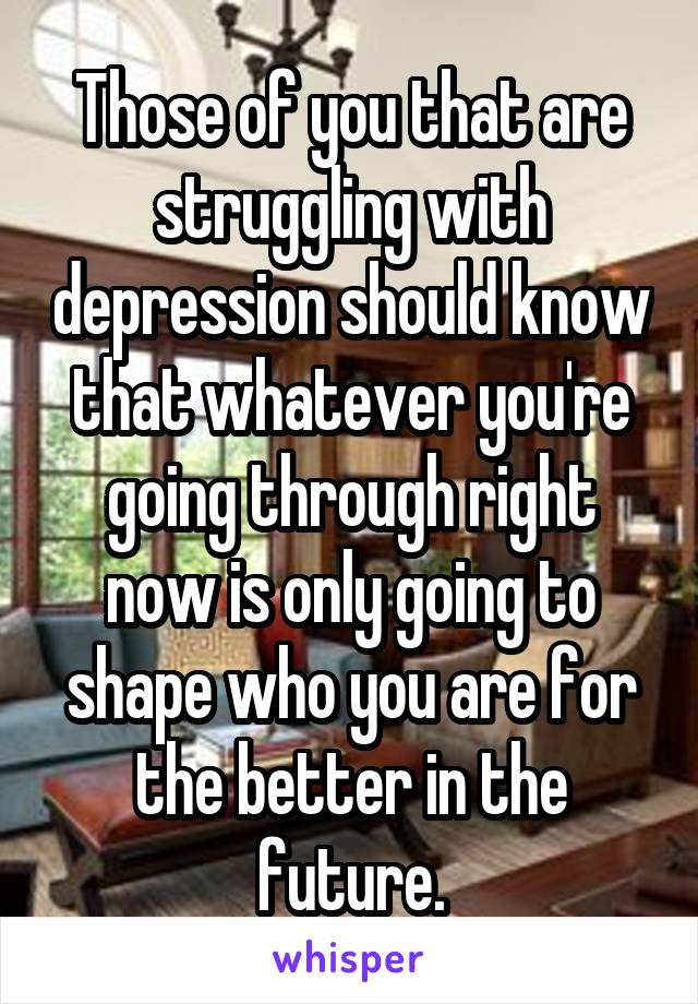 Those of you that are struggling with depression should know that whatever you're going through right now is only going to shape who you are for the better in the future.