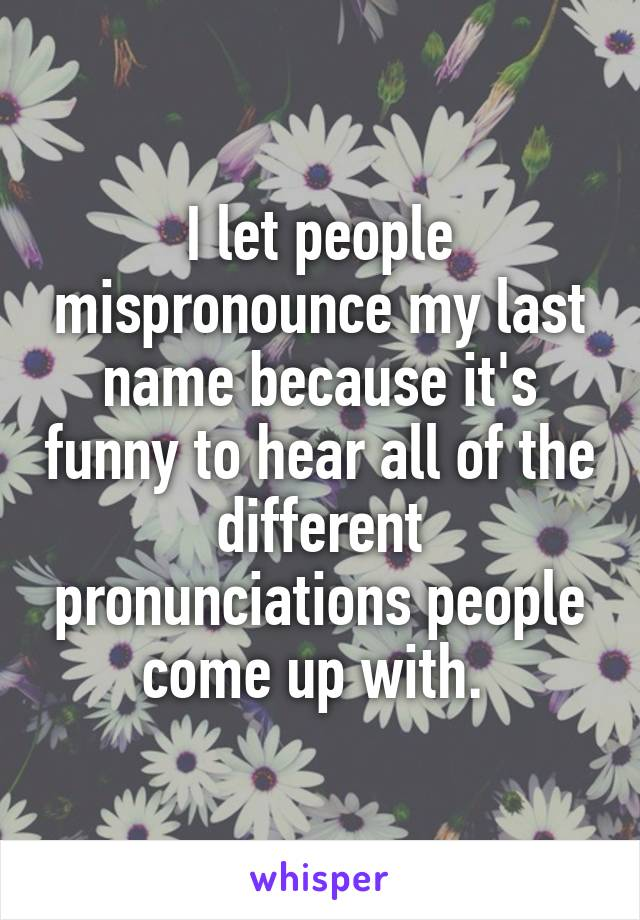 I let people mispronounce my last name because it's funny to hear all of the different pronunciations people come up with.
