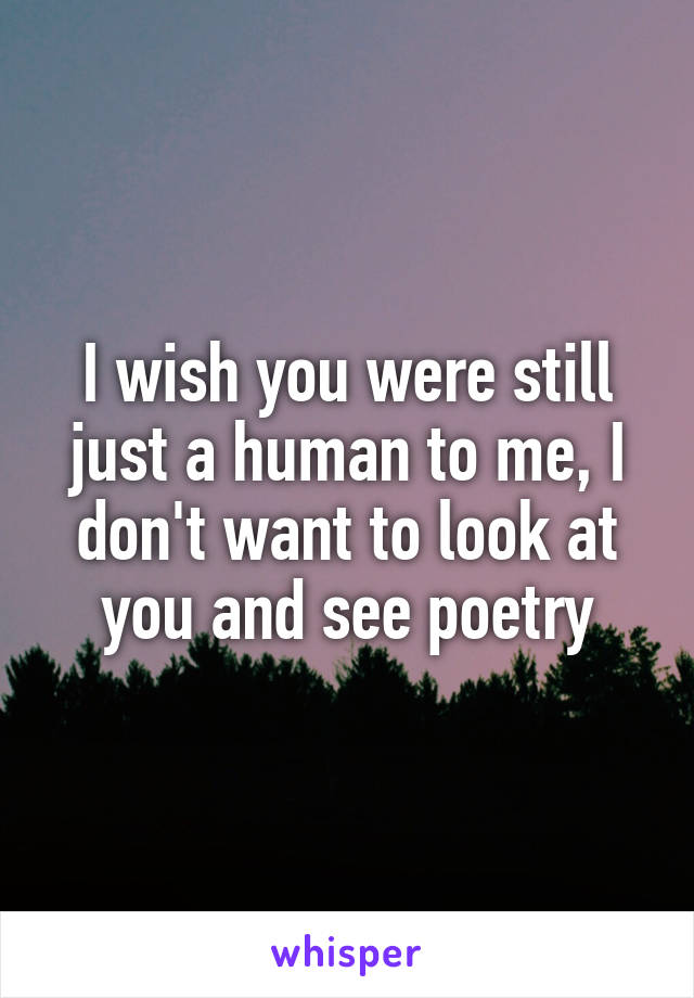 I wish you were still just a human to me, I don't want to look at you and see poetry