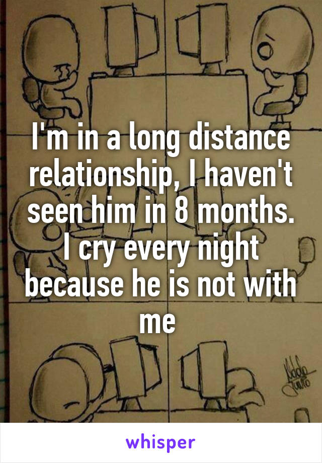 I'm in a long distance relationship, I haven't seen him in 8 months. I cry every night because he is not with me