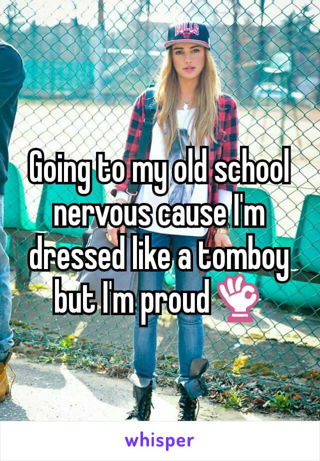 Going to my old school nervous cause I'm dressed like a tomboy but I'm proud👌