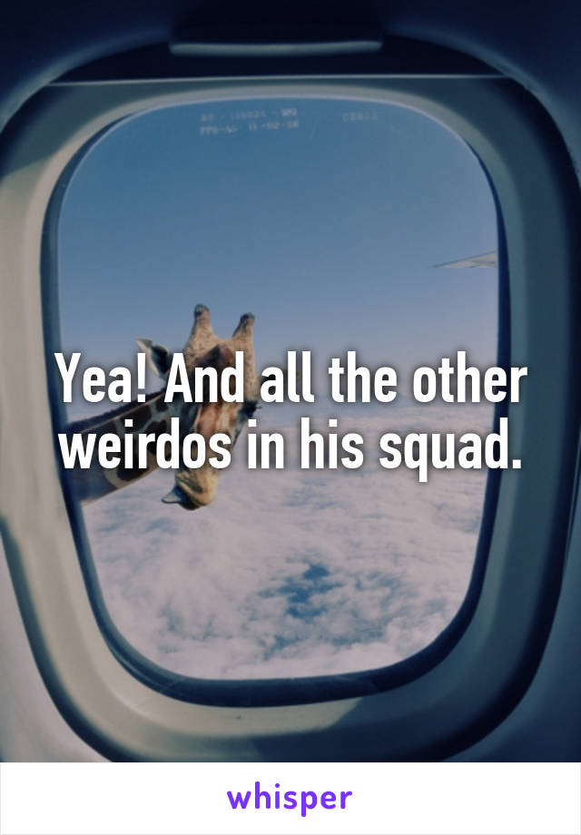 Yea! And all the other weirdos in his squad.