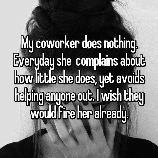 My coworker does nothing. Everyday she  complains about how little she does, yet avoids helping anyone out. I wish they would fire her already.