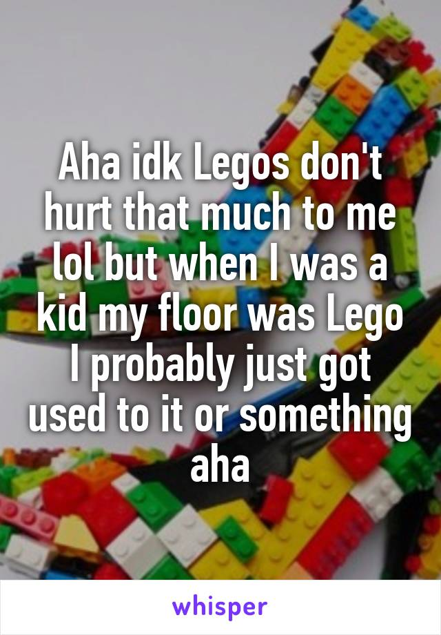Aha idk Legos don't hurt that much to me lol but when I was a kid my floor was Lego I probably just got used to it or something aha